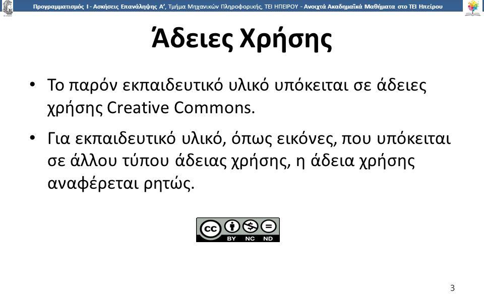 3 Προγραμματισμός Ι - Ασκήσεις Επανάληψης Α', Τμήμα Μηχανικών Πληροφορικής, ΤΕΙ ΗΠΕΙΡΟΥ - Ανοιχτά Ακαδημαϊκά Μαθήματα στο ΤΕΙ Ηπείρου Άδειες Χρήσης Το παρόν εκπαιδευτικό υλικό υπόκειται σε άδειες χρήσης Creative Commons.