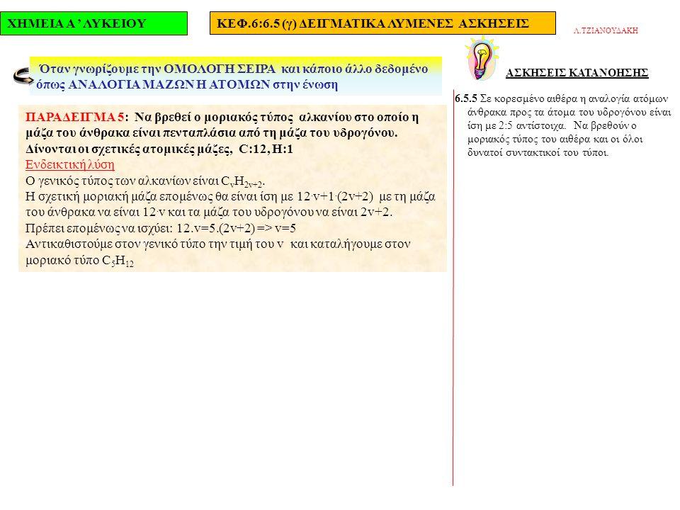 ΧΗΜΕΙΑ Α ' ΛΥΚΕΙΟΥΚΕΦ.6:6.5 (γ) ΔΕΙΓΜΑΤΙΚΑ ΛΥΜΕΝΕΣ ΑΣΚΗΣΕΙΣ ΑΣΚΗΣΕΙΣ ΚΑΤΑΝΟΗΣΗΣ 6.5.5 Σε κορεσμένο αιθέρα η αναλογία ατόμων άνθρακα προς τα άτομα του υδρογόνου είναι ίση με 2:5 αντίστοιχα.