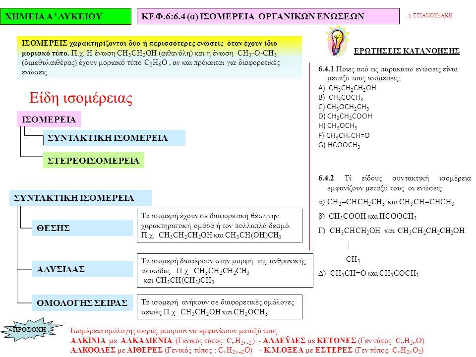 ΧΗΜΕΙΑ Α ' ΛΥΚΕΙΟΥΚΕΦ.6:6.4 (α) ΙΣΟΜΕΡΕΙΑ ΟΡΓΑΝΙΚΩΝ ΕΝΩΣΕΩΝ Λ.ΤΖΙΑΝΟΥΔΑΚΗ ΕΡΩΤΗΣΕΙΣ KATANOHΣΗΣ 6.4.1 Ποιες από τις παρακάτω ενώσεις είναι μεταξύ τoυς ισομερείς; Α) CH 3 CH 2 CH 2 OH Β) CH 3 COCH 3 C) CH 3 OCH 2 CH 3 D) CH 3 CH 2 COOH H) CH 3 OCH 3 F) CH 3 CH 2 CH=O G) HCOOCH 3 6.4.2 Τί είδους συντακτική ισομέρεια εμφανίζουν μεταξύ τους οι ενώσεις: α) CH 2 =CHCH 2 CH 3 και CH 3 CH=CHCH 3 β) CH 3 COOH και HCOOCH 3 Γ) CH 3 CHCH 2 OH και CH 3 CH 2 CH 2 CH 2 OH | CH 3 Δ) CH 3 CH=O και CH 3 COCH 3 ΙΣΟΜΕΡΕΙΣ χαρακτηρίζονται δύο ή περισσότερες ενώσεις όταν έχουν ίδιο μοριακό τύπο.