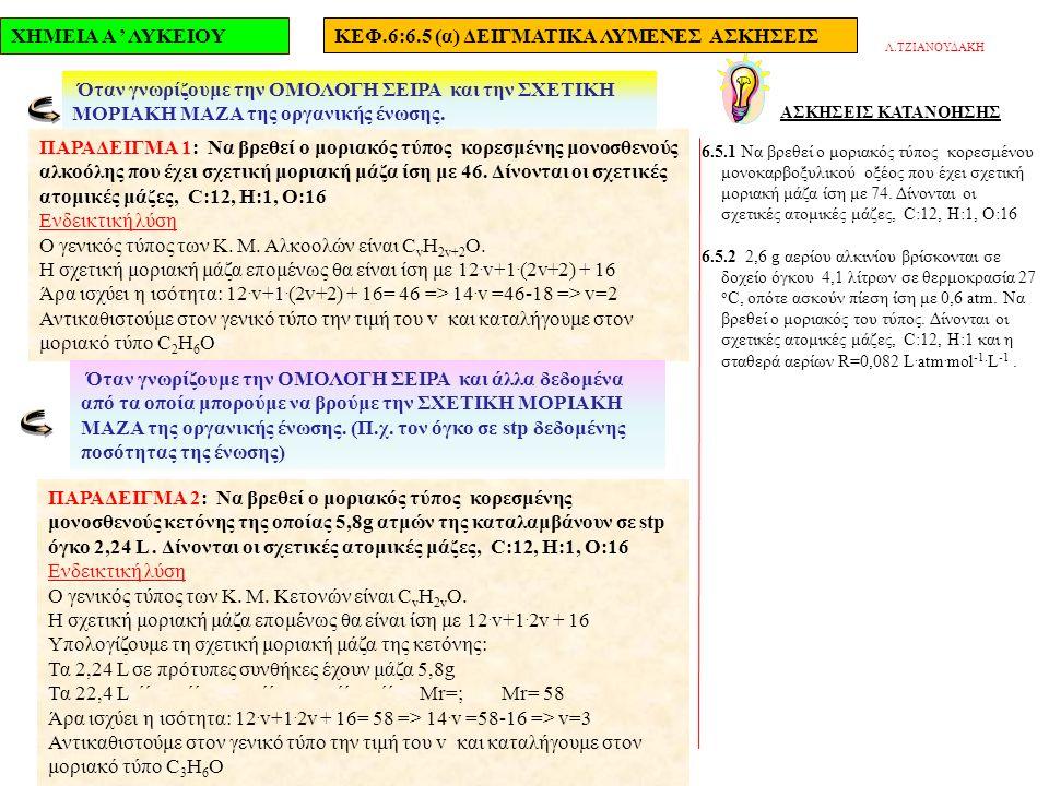 ΧΗΜΕΙΑ Α ' ΛΥΚΕΙΟΥΚΕΦ.6:6.5 (α) ΔΕΙΓΜΑΤΙΚΑ ΛΥΜΕΝΕΣ ΑΣΚΗΣΕΙΣ ΑΣΚΗΣΕΙΣ ΚΑΤΑΝΟΗΣΗΣ 6.5.1 Να βρεθεί ο μοριακός τύπος κορεσμένου μονοκαρβοξυλικού οξέος που έχει σχετική μοριακή μάζα ίση με 74.