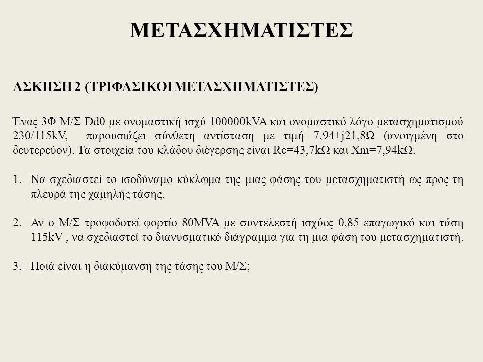 ΜΕΤΑΣΧΗΜΑΤΙΣΤΕΣ ΑΣΚΗΣΗ 2 (ΤΡΙΦΑΣΙΚΟΙ ΜΕΤΑΣΧΗΜΑΤΙΣΤΕΣ) Ένας 3Φ Μ/Σ Dd0 με ονομαστική ισχύ 100000kVA και ονομαστικό λόγο μετασχηματισμού 230/115kV, παρουσιάζει σύνθετη αντίσταση με τιμή 7,94+j21,8Ω (ανοιγμένη στο δευτερεύον).