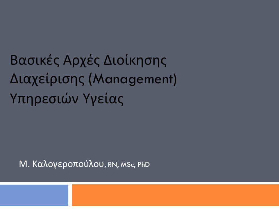 Μ. Καλογεροπούλου, RN, MSc, PhD Βασικές Αρχές Διοίκησης Διαχείρισης (Management) Υπηρεσιών Υγείας