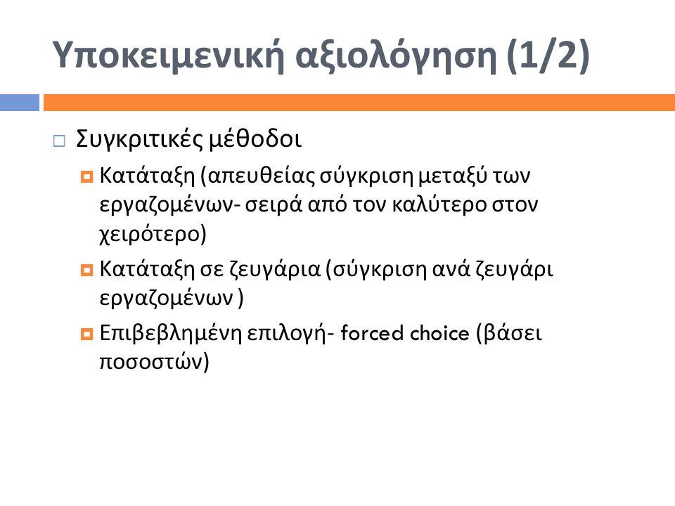 Υποκειμενική αξιολόγηση (1/2)  Συγκριτικές μέθοδοι  Κατάταξη ( απευθείας σύγκριση μεταξύ των εργαζομένων - σειρά από τον καλύτερο στον χειρότερο ) 