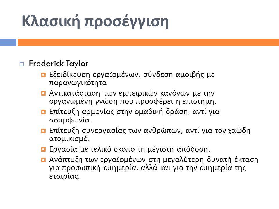 Κλασική προσέγγιση  Frederick Taylor  Εξειδίκευση εργαζομένων, σύνδεση αμοιβής με παραγωγικότητα  Αντικατάσταση των εμπειρικών κανόνων με την οργαν