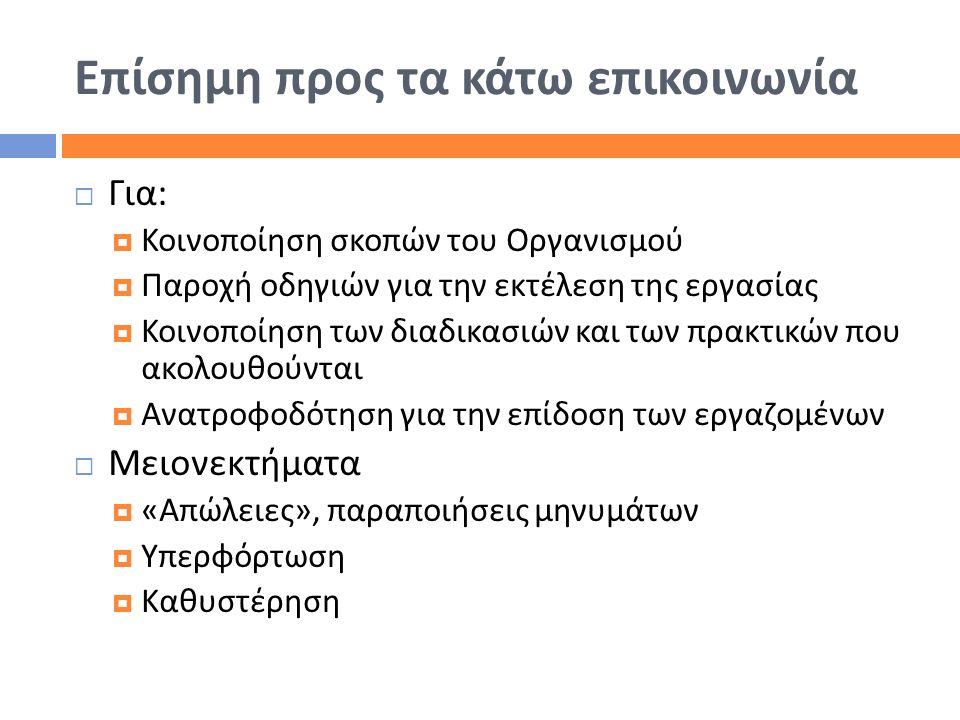 Επίσημη προς τα κάτω επικοινωνία  Για :  Κοινοποίηση σκοπών του Οργανισμού  Παροχή οδηγιών για την εκτέλεση της εργασίας  Κοινοποίηση των διαδικασ