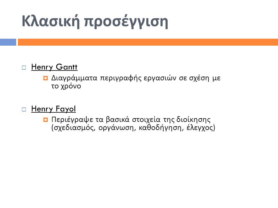 Κλασική προσέγγιση  Henry Gantt  Διαγράμματα περιγραφής εργασιών σε σχέση με το χρόνο  Henry Fayol  Περιέγραψε τα βασικά στοιχεία της διοίκησης (