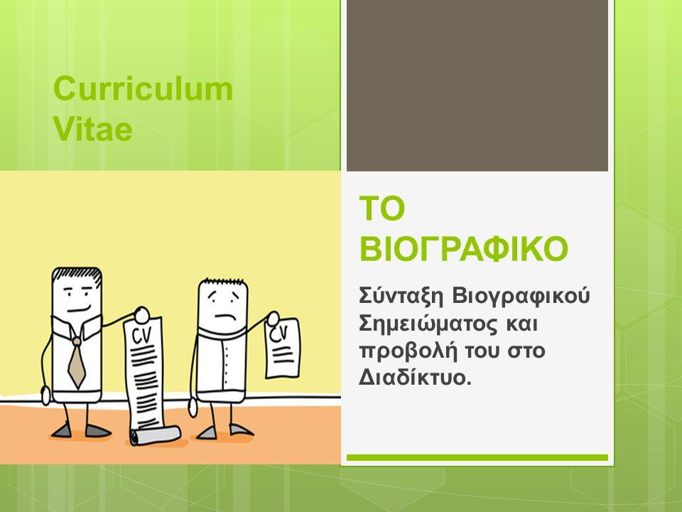 ΤΟ ΒΙΟΓΡΑΦΙΚΟ Σύνταξη Βιογραφικού Σημειώματος και προβολή του στο Διαδίκτυο. Curriculum Vitae