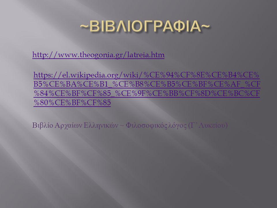 http://www.theogonia.gr/latreia.htm https://el.wikipedia.org/wiki/%CE%94%CF%8E%CE%B4%CE% B5%CE%BA%CE%B1_%CE%B8%CE%B5%CE%BF%CE%AF_%CF %84%CE%BF%CF%85_%CE%9F%CE%BB%CF%8D%CE%BC%CF %80%CE%BF%CF%85 Βιβλίο Αρχαίων Ελληνικών ~ Φιλοσοφικός λόγος ( Γ ' Λυκείου )