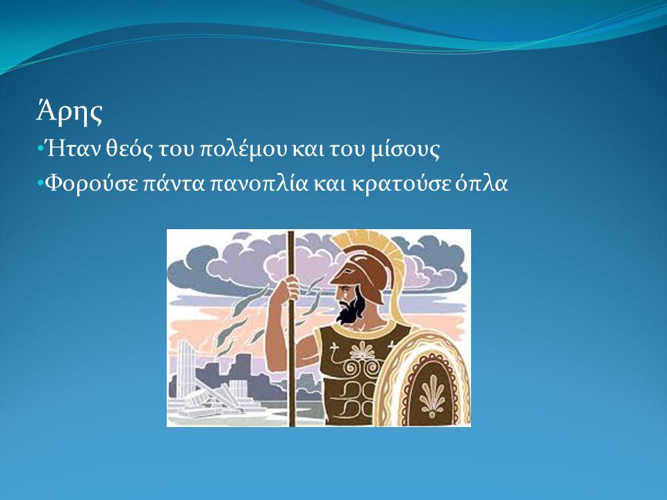 Άρης Ήταν θεός του πολέμου και του μίσους Φορούσε πάντα πανοπλία και κρατούσε όπλα