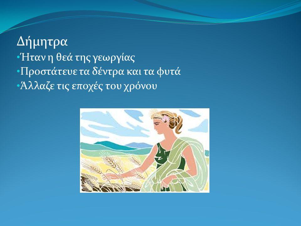 Δήμητρα Ήταν η θεά της γεωργίας Προστάτευε τα δέντρα και τα φυτά Άλλαζε τις εποχές του χρόνου