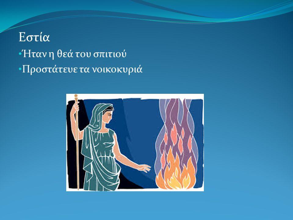 Εστία Ήταν η θεά του σπιτιού Προστάτευε τα νοικοκυριά