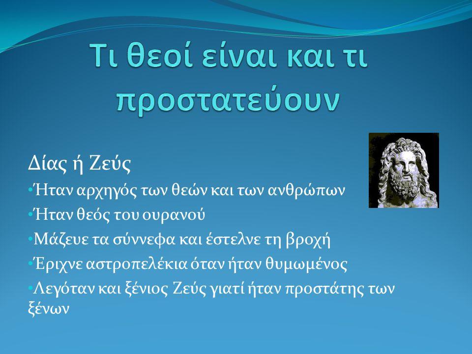 Δίας ή Ζεύς Ήταν αρχηγός των θεών και των ανθρώπων Ήταν θεός του ουρανού Μάζευε τα σύννεφα και έστελνε τη βροχή Έριχνε αστροπελέκια όταν ήταν θυμωμένος Λεγόταν και ξένιος Ζεύς γιατί ήταν προστάτης των ξένων