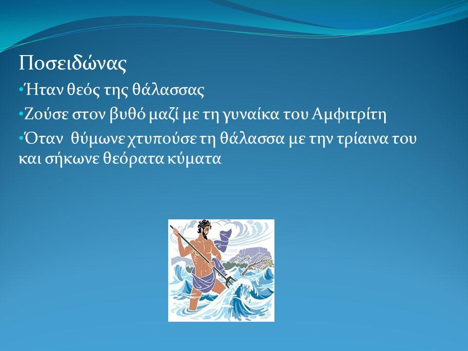 Ποσειδώνας Ήταν θεός της θάλασσας Ζούσε στον βυθό μαζί με τη γυναίκα του Αμφιτρίτη Όταν θύμωνε χτυπούσε τη θάλασσα με την τρίαινα του και σήκωνε θεόρατα κύματα