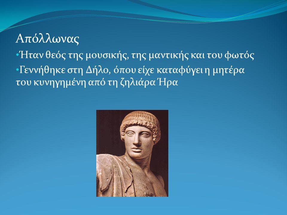 Απόλλωνας Ήταν θεός της μουσικής, της μαντικής και του φωτός Γεννήθηκε στη Δήλο, όπου είχε καταφύγει η μητέρα του κυνηγημένη από τη ζηλιάρα Ήρα