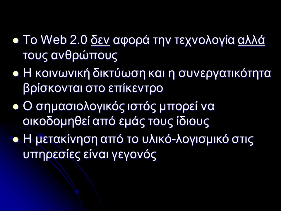 Το Web 2.0 δεν αφορά την τεχνολογία αλλά τους ανθρώπους Το Web 2.0 δεν αφορά την τεχνολογία αλλά τους ανθρώπους Η κοινωνική δικτύωση και η συνεργατικότητα βρίσκονται στο επίκεντρο Η κοινωνική δικτύωση και η συνεργατικότητα βρίσκονται στο επίκεντρο Ο σημασιολογικός ιστός μπορεί να οικοδομηθεί από εμάς τους ίδιους Ο σημασιολογικός ιστός μπορεί να οικοδομηθεί από εμάς τους ίδιους Η μετακίνηση από το υλικό-λογισμικό στις υπηρεσίες είναι γεγονός Η μετακίνηση από το υλικό-λογισμικό στις υπηρεσίες είναι γεγονός