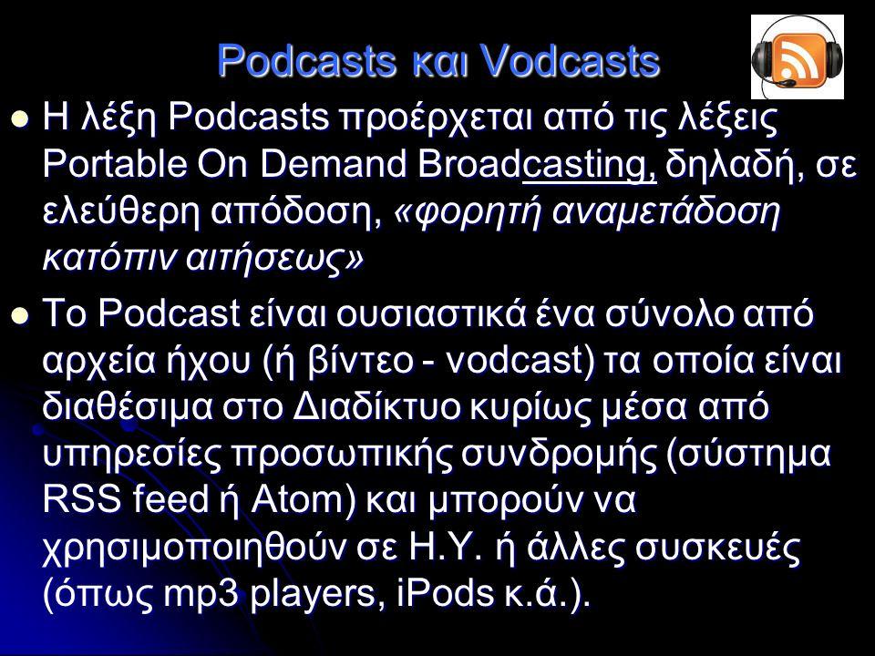 Podcasts και Vodcasts H λέξη Podcasts προέρχεται από τις λέξεις Portable On Demand Broadcasting, δηλαδή, σε ελεύθερη απόδοση, «φορητή αναμετάδοση κατόπιν αιτήσεως» H λέξη Podcasts προέρχεται από τις λέξεις Portable On Demand Broadcasting, δηλαδή, σε ελεύθερη απόδοση, «φορητή αναμετάδοση κατόπιν αιτήσεως» Το Podcast είναι ουσιαστικά ένα σύνολο από αρχεία ήχου (ή βίντεο - vodcast) τα οποία είναι διαθέσιμα στο Διαδίκτυο κυρίως μέσα από υπηρεσίες προσωπικής συνδρομής (σύστημα RSS feed ή Atom) και μπορούν να χρησιμοποιηθούν σε Η.Υ.