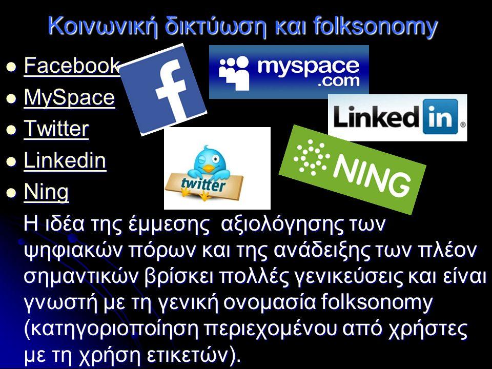 Κοινωνική δικτύωση και folksonomy Facebook Facebook Facebook MySpace MySpace MySpace Twitter Twitter Twitter Linkedin Linkedin Linkedin Ning Ning Ning Η ιδέα της έμμεσης αξιολόγησης των ψηφιακών πόρων και της ανάδειξης των πλέον σημαντικών βρίσκει πολλές γενικεύσεις και είναι γνωστή με τη γενική ονομασία folksonomy (κατηγοριοποίηση περιεχομένου από χρήστες με τη χρήση ετικετών).