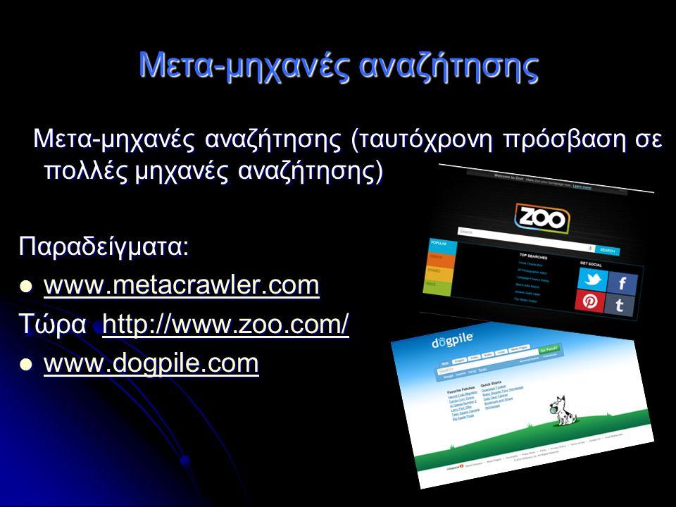 Μετα-μηχανές αναζήτησης Μετα-μηχανές αναζήτησης (ταυτόχρονη πρόσβαση σε πολλές μηχανές αναζήτησης) Μετα-μηχανές αναζήτησης (ταυτόχρονη πρόσβαση σε πολλές μηχανές αναζήτησης) Παραδείγματα: www.metacrawler.com www.metacrawler.com www.metacrawler.com Τώρα http://www.zoo.com/ http://www.zoo.com/ www.dogpile.com www.dogpile.com www.dogpile.com
