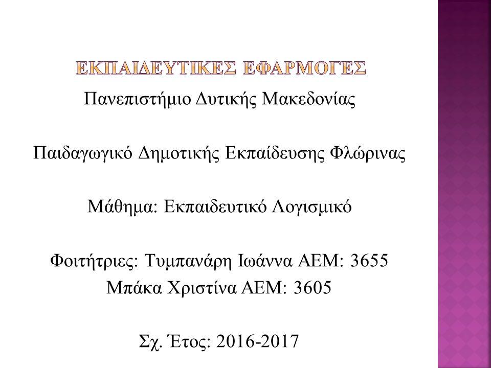 Πανεπιστήμιο Δυτικής Μακεδονίας Παιδαγωγικό Δημοτικής Εκπαίδευσης Φλώρινας Μάθημα: Εκπαιδευτικό Λογισμικό Φοιτήτριες: Τυμπανάρη Ιωάννα ΑΕΜ: 3655 Μπάκα