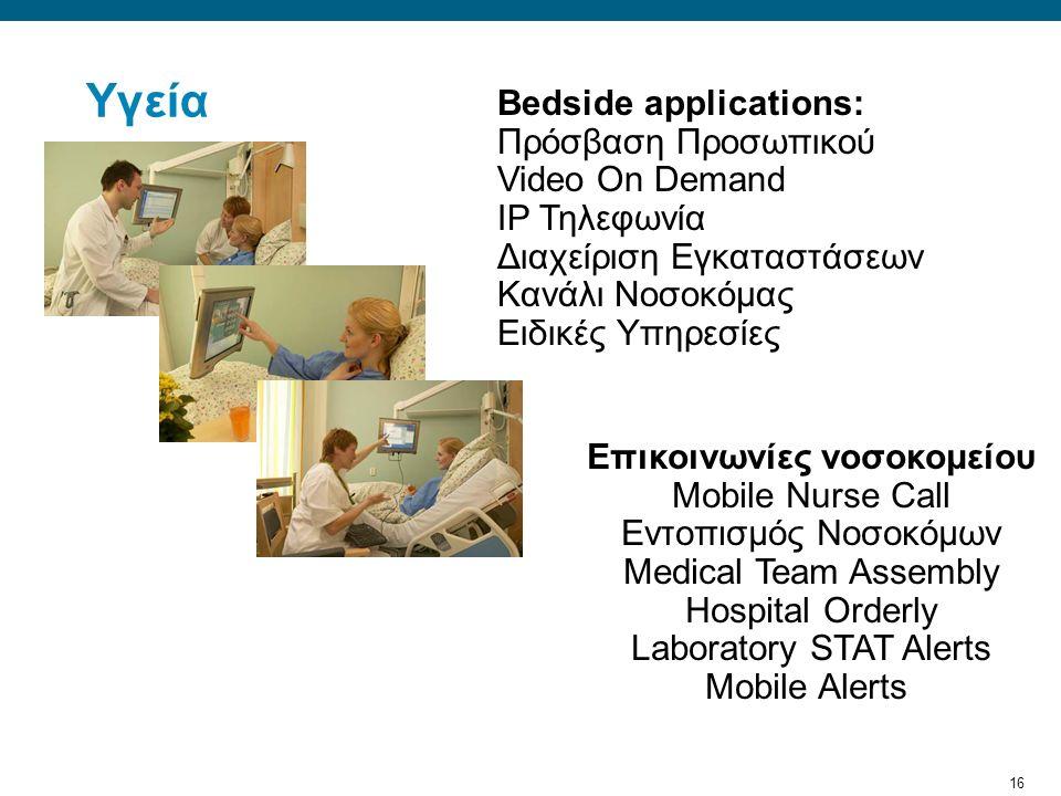 16 Υγεία Bedside applications: Πρόσβαση Προσωπικού Video On Demand IP Τηλεφωνία Διαχείριση Εγκαταστάσεων Κανάλι Νοσοκόμας Ειδικές Υπηρεσίες Επικοινωνίες νοσοκομείου Mobile Nurse Call Εντοπισμός Νοσοκόμων Medical Team Assembly Hospital Orderly Laboratory STAT Alerts Mobile Alerts