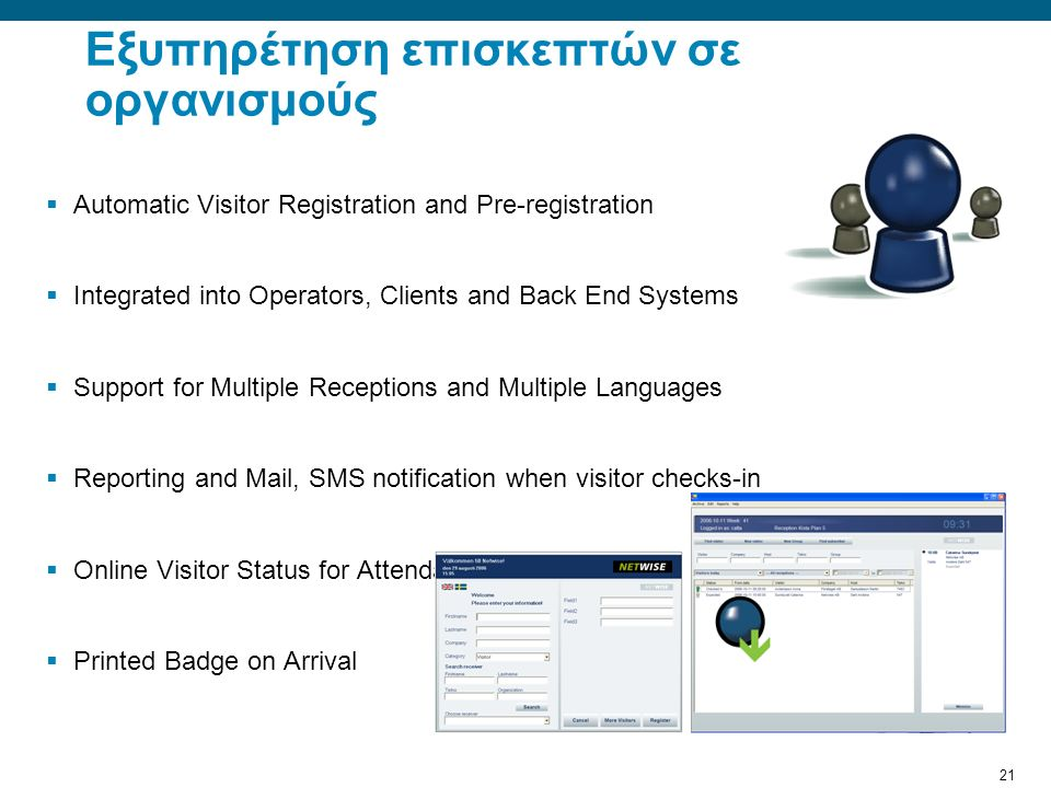 21 Εξυπηρέτηση επισκεπτών σε οργανισμούς  Automatic Visitor Registration and Pre-registration  Integrated into Operators, Clients and Back End Systems  Support for Multiple Receptions and Multiple Languages  Reporting and Mail, SMS notification when visitor checks-in  Online Visitor Status for Attendants/Receptionist  Printed Badge on Arrival