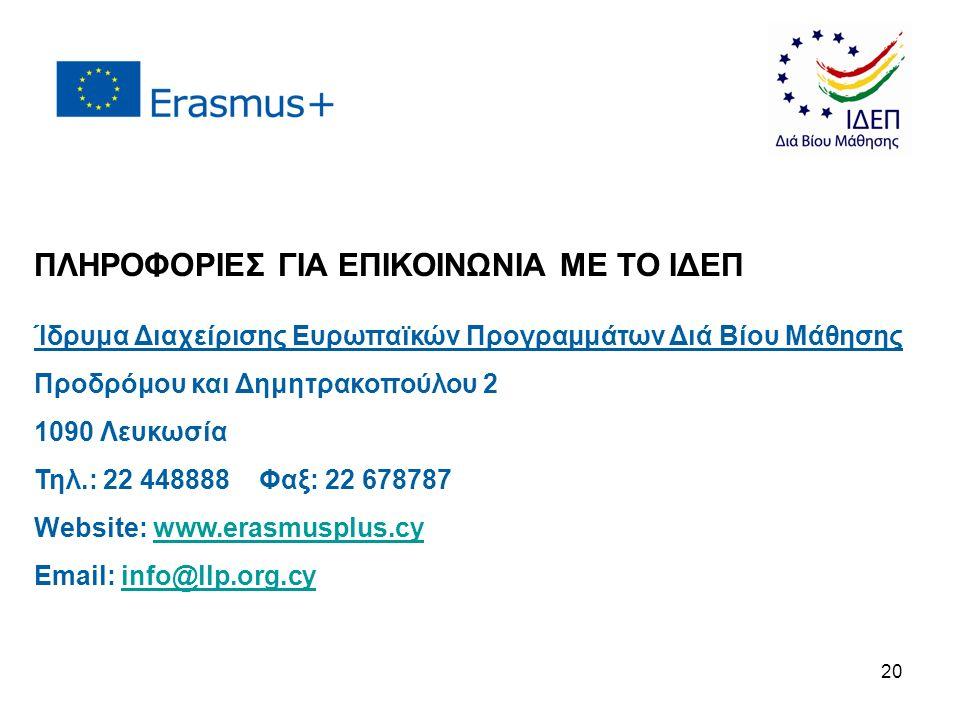 ΠΛΗΡΟΦΟΡΙΕΣ ΓΙΑ ΕΠΙΚΟΙΝΩΝΙΑ ΜΕ ΤΟ ΙΔΕΠ Ίδρυμα Διαχείρισης Ευρωπαϊκών Προγραμμάτων Διά Βίου Μάθησης Προδρόμου και Δημητρακοπούλου 2 1090 Λευκωσία Τηλ.: 22 448888 Φαξ: 22 678787 Website: www.erasmusplus.cywww.erasmusplus.cy Email: info@llp.org.cyinfo@llp.org.cy 20