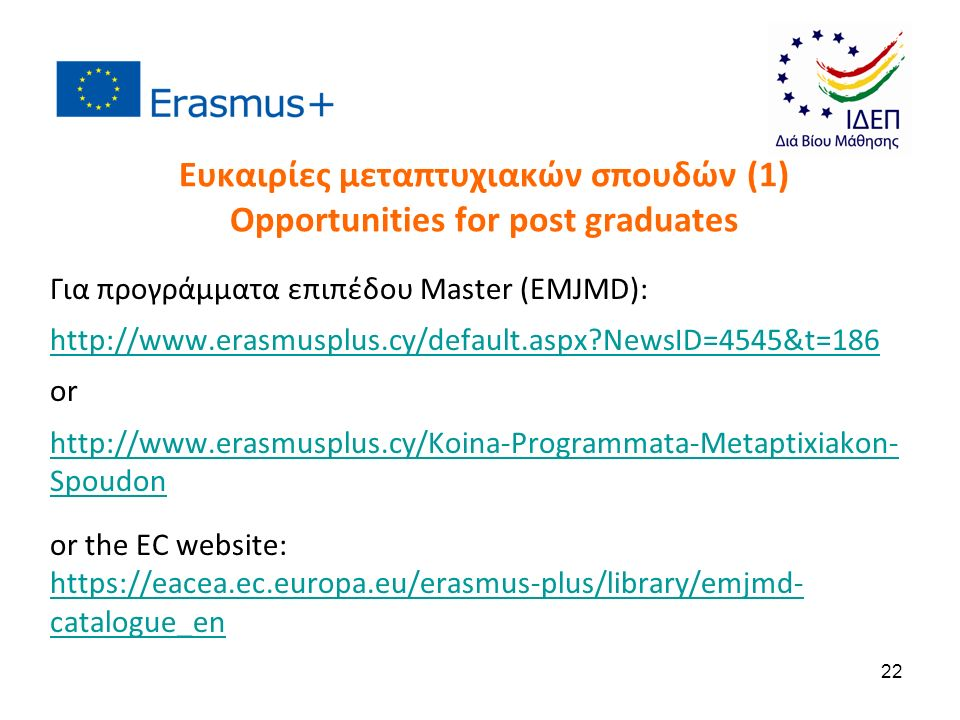 Ευκαιρίες μεταπτυχιακών σπουδών (1) Opportunities for post graduates Για προγράμματα επιπέδου Master (EMJMD): http://www.erasmusplus.cy/default.aspx?NewsID=4545&t=186 or http://www.erasmusplus.cy/Koina-Programmata-Metaptixiakon- Spoudon or the EC website: https://eacea.ec.europa.eu/erasmus-plus/library/emjmd- catalogue_en 22