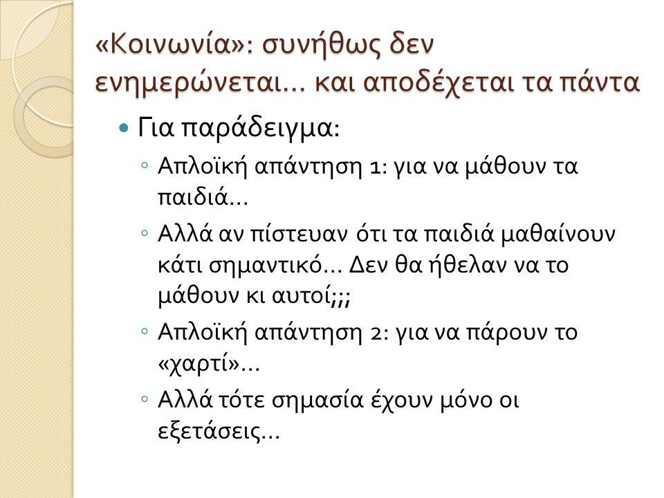 « Κοινωνία »: συνήθως δεν ενημερώνεται... και αποδέχεται τα πάντα Για παράδειγμα : ◦ Απλοϊκή απάντηση 1: για να μάθουν τα παιδιά... ◦ Αλλά αν πίστευαν