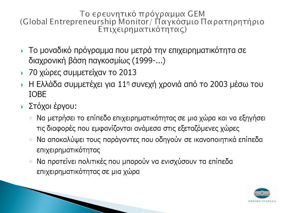  Το μοναδικό πρόγραμμα που μετρά την επιχειρηματικότητα σε διαχρονική βάση παγκοσμίως (1999-...)  70 χώρες συμμετείχαν το 2013  Η Ελλάδα συμμετέχει για 11 η συνεχή χρονιά από το 2003 μέσω του ΙΟΒΕ  Στόχοι έργου: ◦ Να μετρήσει το επίπεδο επιχειρηματικότητας σε μια χώρα και να εξηγήσει τις διαφορές που εμφανίζονται ανάμεσα στις εξεταζόμενες χώρες ◦ Να αποκαλύψει τους παράγοντες που οδηγούν σε ικανοποιητικά επίπεδα επιχειρηματικότητας ◦ Να προτείνει πολιτικές που μπορούν να ενισχύσουν τα επίπεδα επιχειρηματικότητας σε μια χώρα