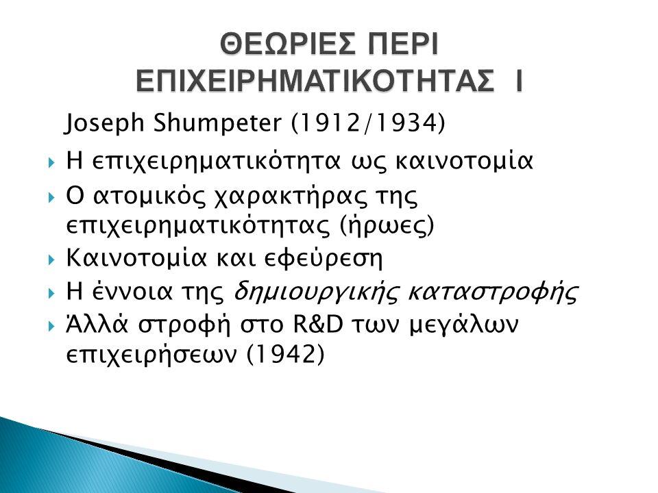 Joseph Shumpeter (1912/1934)  Η επιχειρηματικότητα ως καινοτομία  Ο ατομικός χαρακτήρας της επιχειρηματικότητας (ήρωες)  Καινοτομία και εφεύρεση  Η έννοια της δημιουργικής καταστροφής  Άλλά στροφή στο R&D των μεγάλων επιχειρήσεων (1942)