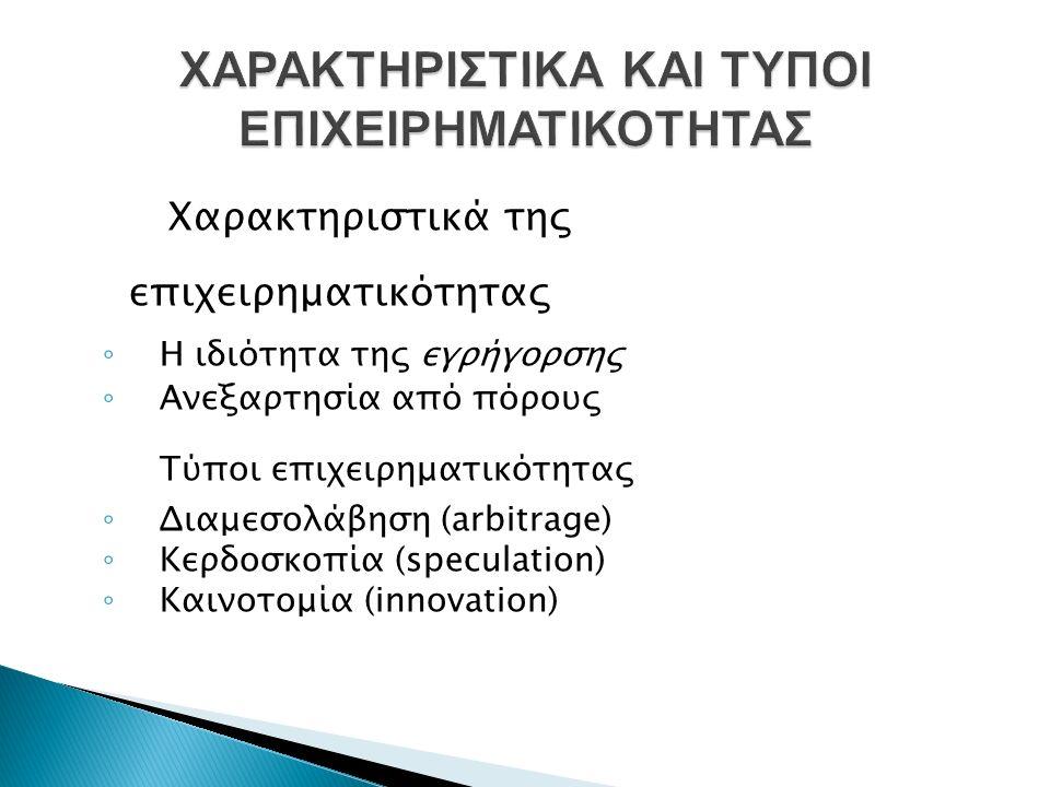 Χαρακτηριστικά της επιχειρηματικότητας ◦ Η ιδιότητα της εγρήγορσης ◦ Ανεξαρτησία από πόρους Τύποι επιχειρηματικότητας ◦ Διαμεσολάβηση (arbitrage) ◦ Κερδοσκοπία (speculation) ◦ Καινοτομία (innovation)