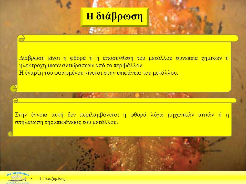 Γ. Γκοτζαμάνης Η διάβρωση Διάβρωση είναι η φθορά ή η αποσύνθεση του μετάλλου συνέπεια χημικών ή ηλεκτροχημικών αντιδράσεων από το περιβάλλον. Η έναρξη
