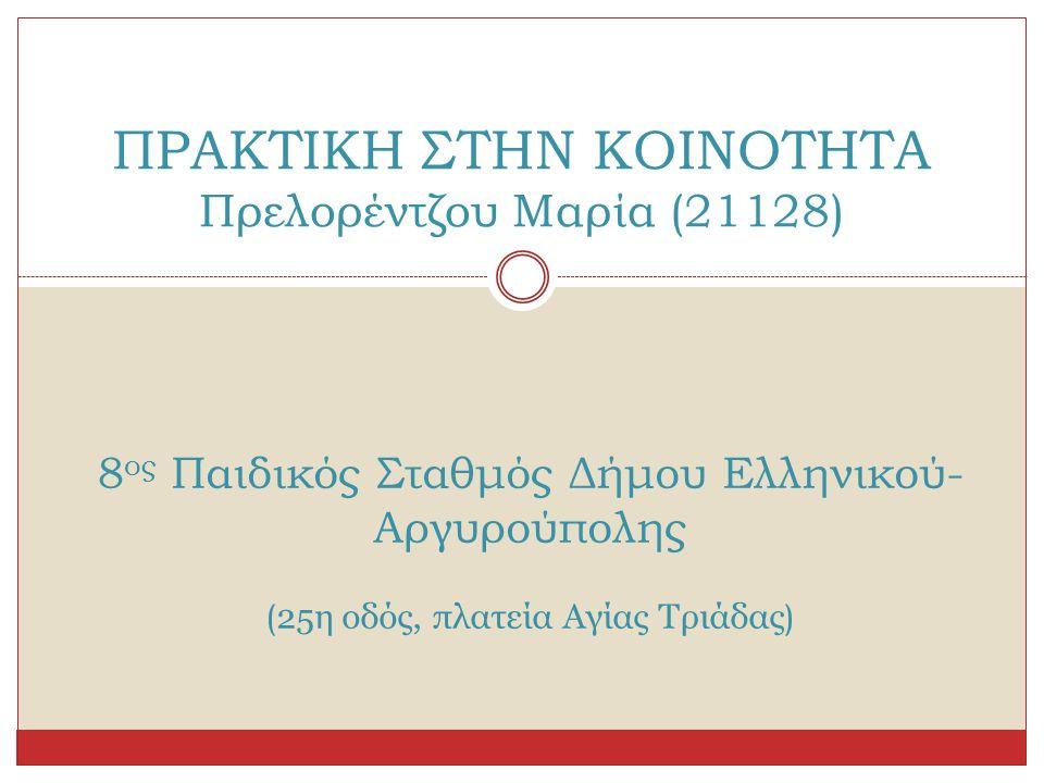 ΠΡΑΚΤΙΚΗ ΣΤΗΝ ΚΟΙΝΟΤΗΤΑ Πρελορέντζου Μαρία (21128) 8 ος Παιδικός Σταθμός Δήμου Ελληνικού- Αργυρούπολης ( 25η οδός, πλατεία Αγίας Τριάδας )