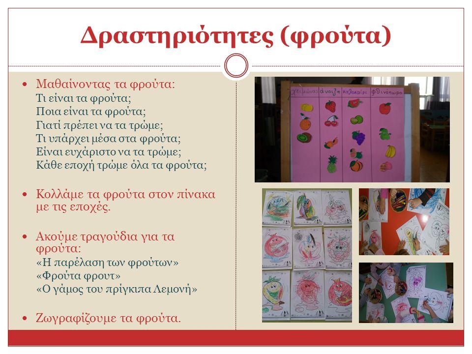 Δραστηριότητες (φρούτα) Μαθαίνοντας τα φρούτα: Τι είναι τα φρούτα; Ποια είναι τα φρούτα; Γιατί πρέπει να τα τρώμε; Τι υπάρχει μέσα στα φρούτα; Είναι ευχάριστο να τα τρώμε; Κάθε εποχή τρώμε όλα τα φρούτα; Κολλάμε τα φρούτα στον πίνακα με τις εποχές.
