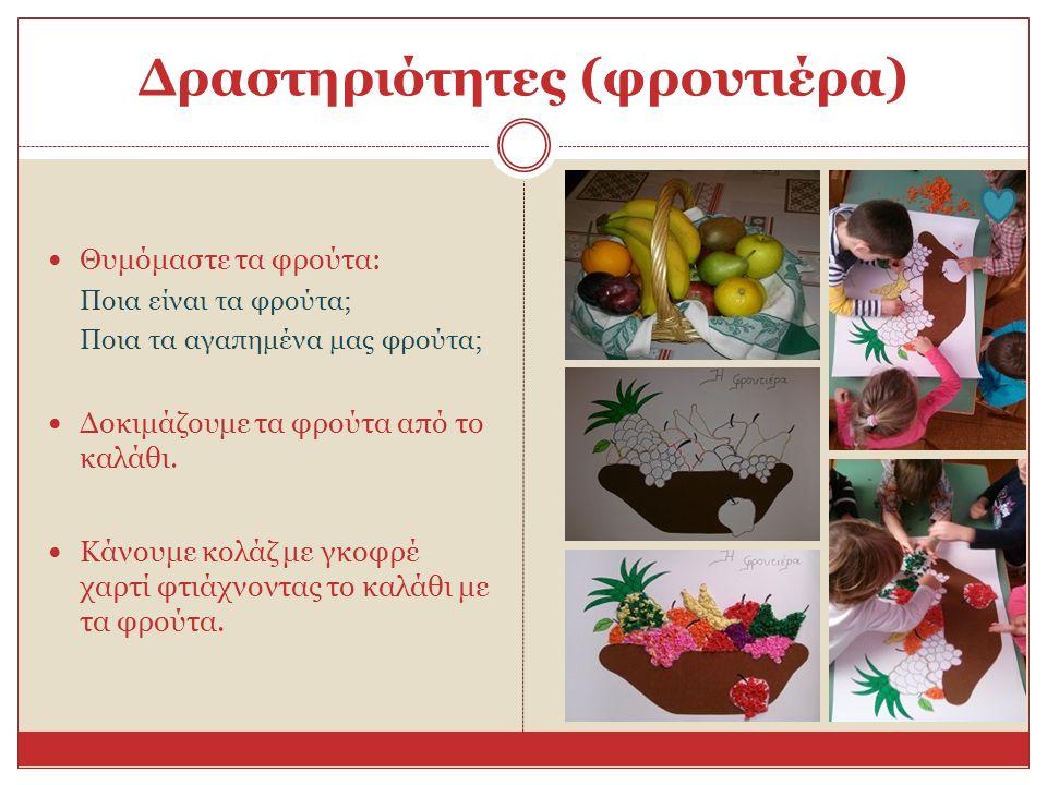 Δραστηριότητες (φρουτιέρα) Θυμόμαστε τα φρούτα: Ποια είναι τα φρούτα; Ποια τα αγαπημένα μας φρούτα; Δοκιμάζουμε τα φρούτα από το καλάθι. Κάνουμε κολάζ