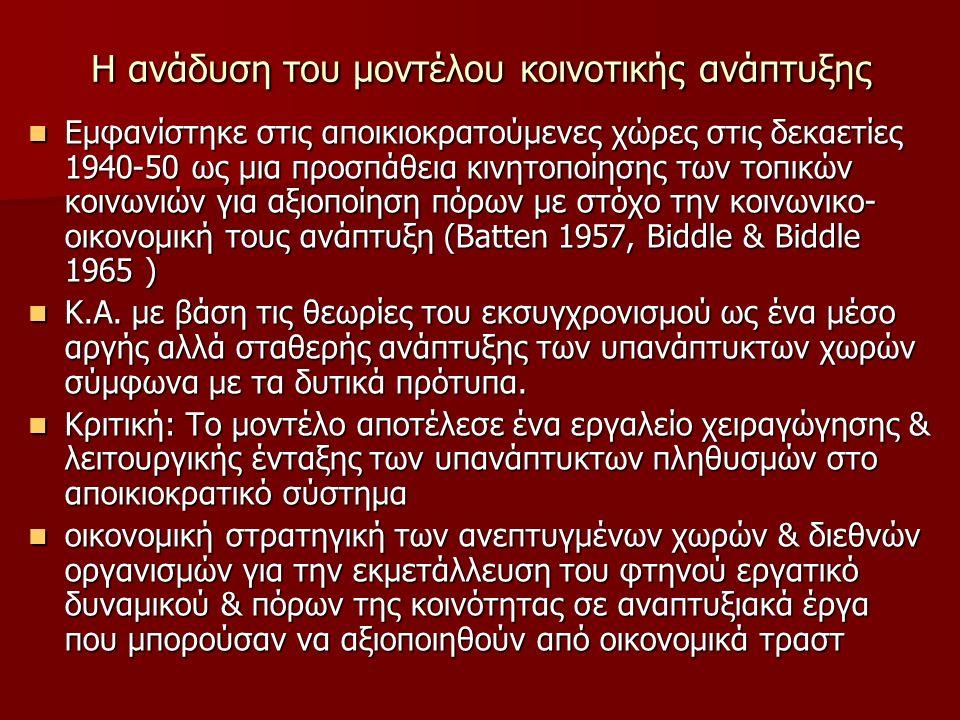 Η ανάδυση του μοντέλου κοινοτικής ανάπτυξης Εμφανίστηκε στις αποικιοκρατούμενες χώρες στις δεκαετίες 1940-50 ως μια προσπάθεια κινητοποίησης των τοπικών κοινωνιών για αξιοποίηση πόρων με στόχο την κοινωνικο- οικονομική τους ανάπτυξη (Batten 1957, Biddle & Biddle 1965 ) Εμφανίστηκε στις αποικιοκρατούμενες χώρες στις δεκαετίες 1940-50 ως μια προσπάθεια κινητοποίησης των τοπικών κοινωνιών για αξιοποίηση πόρων με στόχο την κοινωνικο- οικονομική τους ανάπτυξη (Batten 1957, Biddle & Biddle 1965 ) Κ.Α.