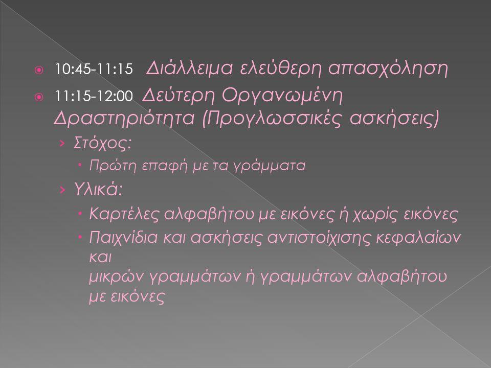  10:45-11:15 Διάλλειμα ελεύθερη απασχόληση  11:15-12:00 Δεύτερη Οργανωμένη Δραστηριότητα (Προγλωσσικές ασκήσεις) › Στόχος:  Πρώτη επαφή με τα γράμματα › Υλικά:  Καρτέλες αλφαβήτου με εικόνες ή χωρίς εικόνες  Παιχνίδια και ασκήσεις αντιστοίχισης κεφαλαίων και μικρών γραμμάτων ή γραμμάτων αλφαβήτου με εικόνες