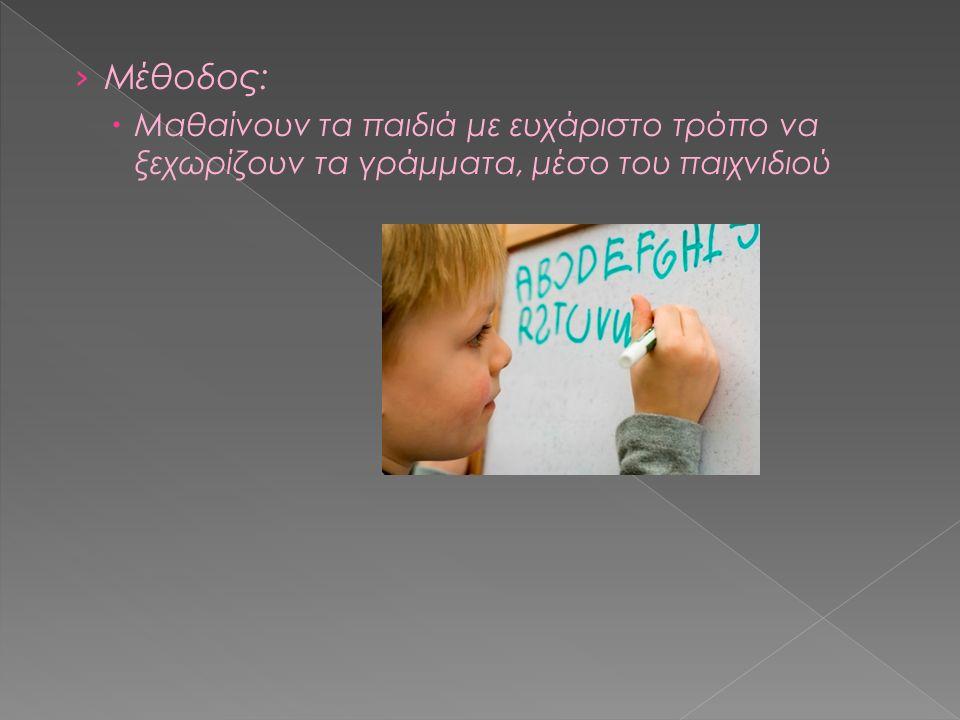 › Μέθοδος:  Μαθαίνουν τα παιδιά με ευχάριστο τρόπο να ξεχωρίζουν τα γράμματα, μέσο του παιχνιδιού