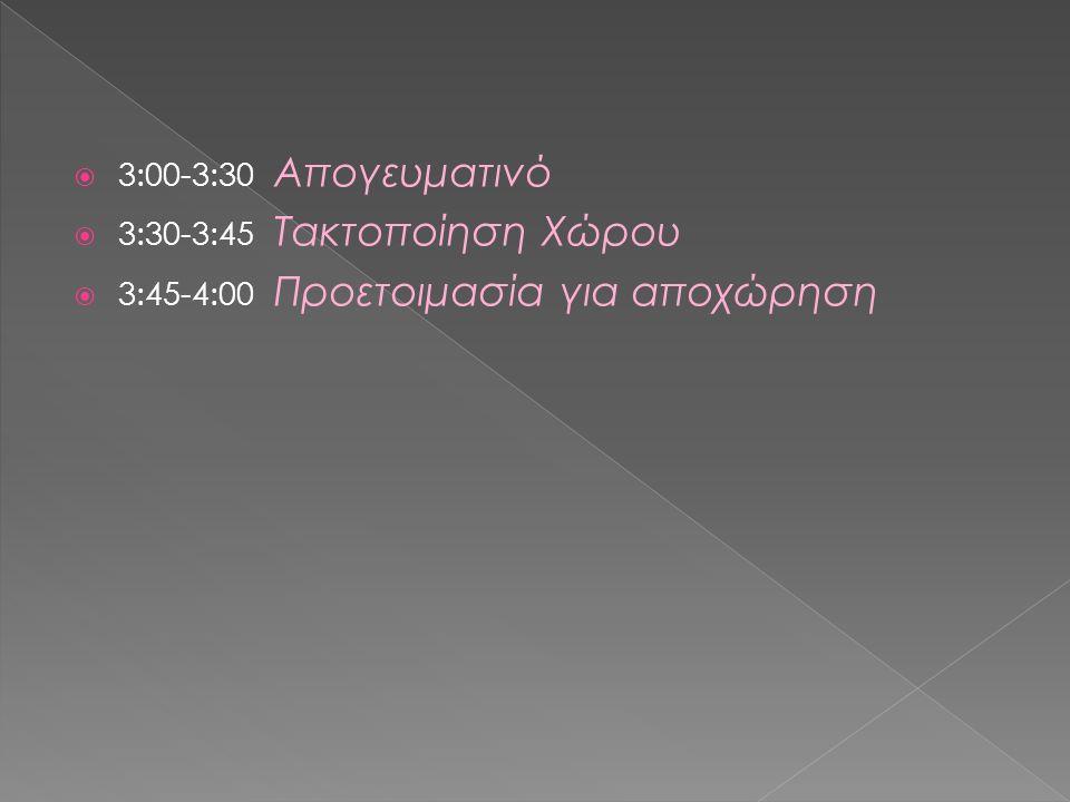  3:00-3:30 Απογευματινό  3:30-3:45 Τακτοποίηση Χώρου  3:45-4:00 Προετοιμασία για αποχώρηση