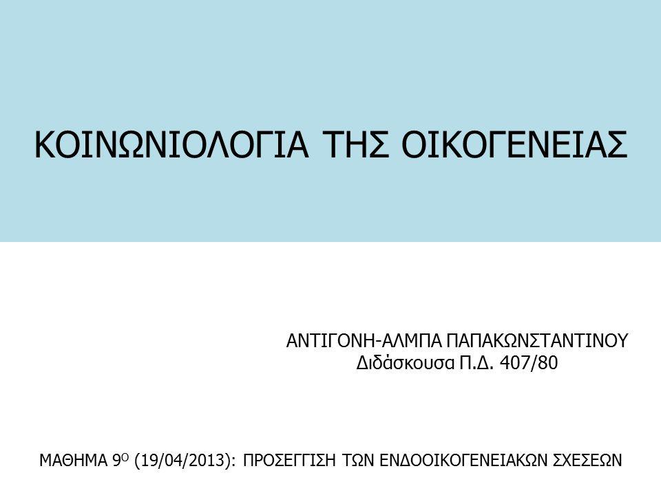 ΚΟΙΝΩΝΙΟΛΟΓΙΑ ΤΗΣ ΟΙΚΟΓΕΝΕΙΑΣ ΑΝΤΙΓΟΝΗ-ΑΛΜΠΑ ΠΑΠΑΚΩΝΣΤΑΝΤΙΝΟΥ Διδάσκουσα Π.Δ. 407/80 ΜΑΘΗΜΑ 9 Ο (19/04/2013): ΠΡΟΣΕΓΓΙΣΗ ΤΩΝ ΕΝΔΟΟΙΚΟΓΕΝΕΙΑΚΩΝ ΣΧΕΣΕΩΝ