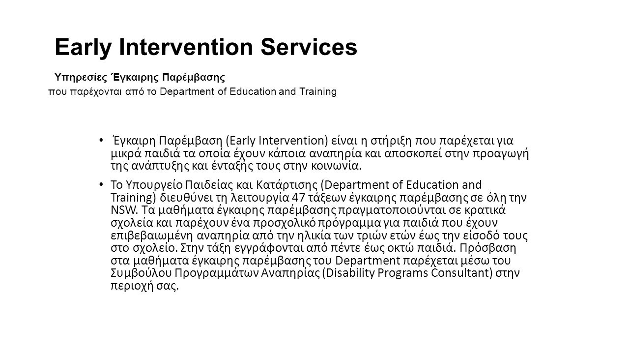 Early Intervention Services Υπηρεσίες Έγκαιρης Παρέμβασης που παρέχονται από το Department of Education and Training Έγκαιρη Παρέμβαση (Early Intervention) είναι η στήριξη που παρέχεται για μικρά παιδιά τα οποία έχουν κάποια αναπηρία και αποσκοπεί στην προαγωγή της ανάπτυξης και ένταξής τους στην κοινωνία.