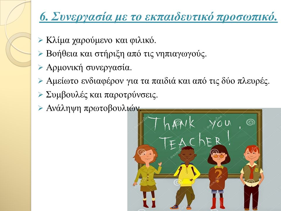 6. Συνεργασία με το εκπαιδευτικό προσωπικό.  Κλίμα χαρούμενο και φιλικό.