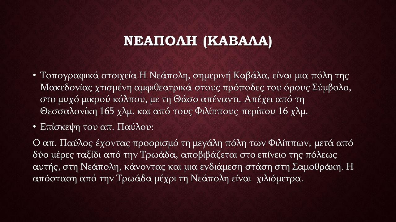 ΝΕΑΠΟΛΗ (ΚΑΒΑΛΑ) Τοπογραφικά στοιχεία Η Νεάπολη, σημερινή Καβάλα, είναι μια πόλη της Μακεδονίας χτισμένη αμφιθεατρικά στους πρόποδες του όρους Σύμβολο, στο μυχό μικρού κόλπου, με τη Θάσο απέναντι.