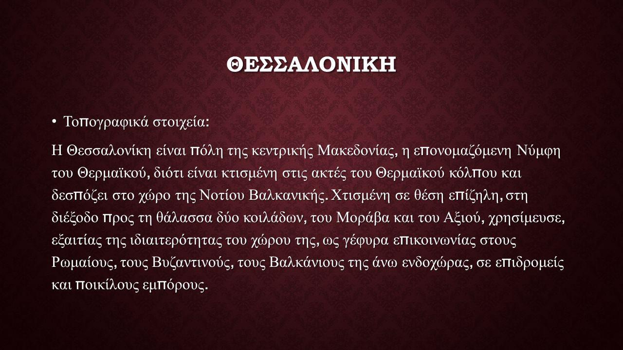 ΘΕΣΣΑΛΟΝΙΚΗ Το π ογραφικά στοιχεία :Το π ογραφικά στοιχεία : Η Θεσσαλονίκη είναι π όλη της κεντρικής Μακεδονίας, η ε π ονομαζόμενη Νύμφη του Θερμαϊκού, διότι είναι κτισμένη στις ακτές του Θερμαϊκού κόλ π ου και δεσ π όζει στο χώρο της Νοτίου Βαλκανικής.