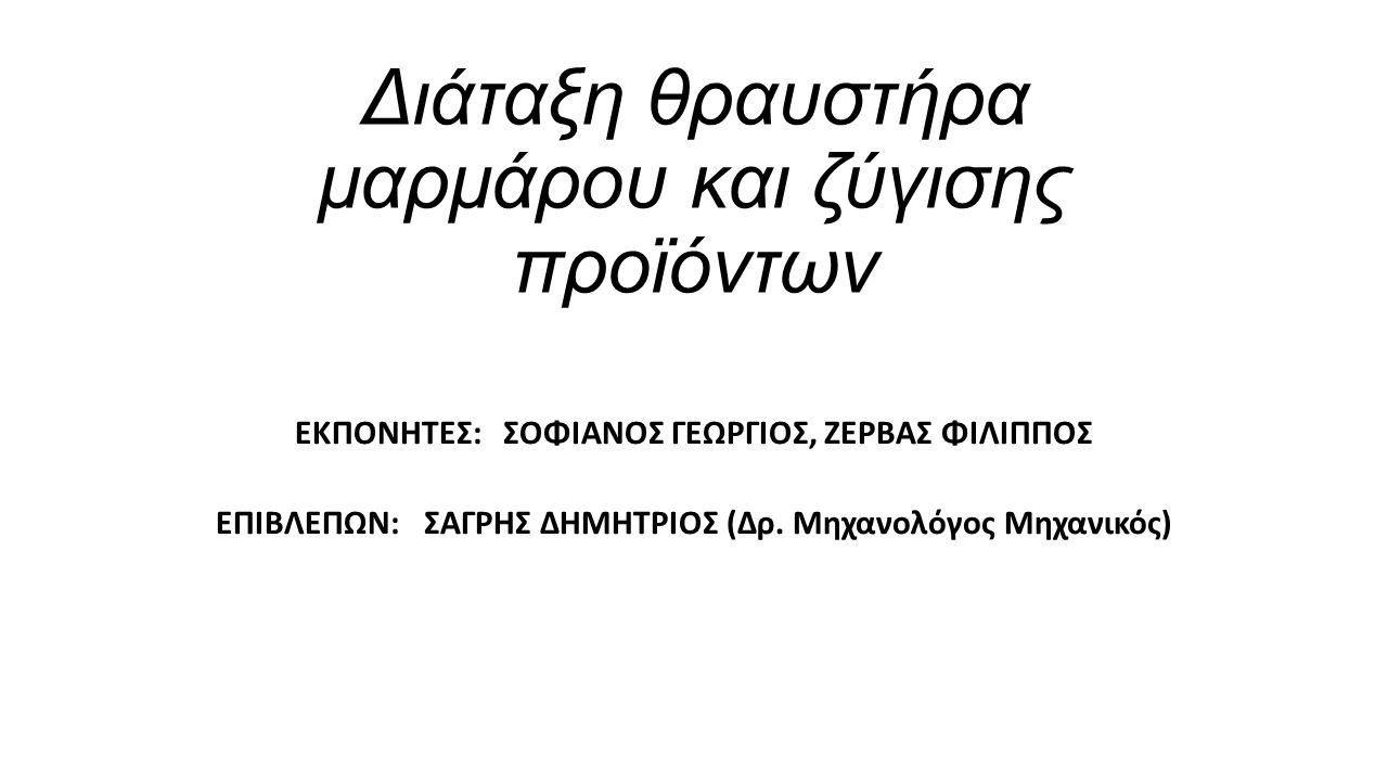 ΠΤΥΧΙΑΚΗ ΕΡΓΑΣΙΑ Διάταξη θραυστήρα μαρμάρου και ζύγισης προϊόντων ΕΚΠΟΝΗΤΕΣ:ΣΟΦΙΑΝΟΣ ΓΕΩΡΓΙΟΣ, ΖΕΡΒΑΣ ΦΙΛΙΠΠΟΣ ΕΠΙΒΛΕΠΩΝ: ΣΑΓΡΗΣ ΔΗΜΗΤΡΙΟΣ (Δρ. Μηχανο