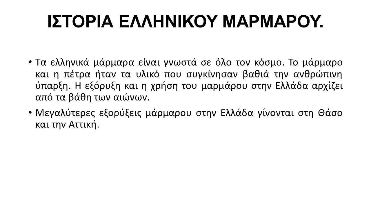 ΙΣΤΟΡΙΑ ΕΛΛΗΝΙΚΟΥ ΜΑΡΜΑΡΟΥ. Τα ελληνικά μάρμαρα είναι γνωστά σε όλο τον κόσμο. Το μάρμαρο και η πέτρα ήταν τα υλικό που συγκίνησαν βαθιά την ανθρώπινη