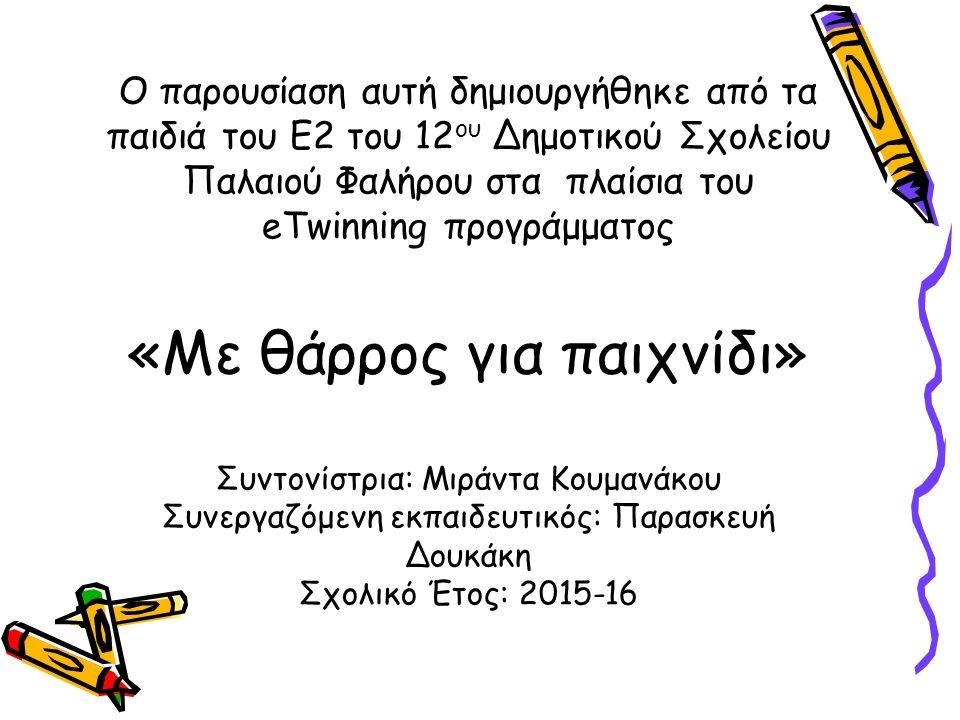 Ο παρουσίαση αυτή δημιουργήθηκε από τα παιδιά του Ε2 του 12 ου Δημοτικού Σχολείου Παλαιού Φαλήρου στα πλαίσια του eTwinning προγράμματος «Με θάρρος για παιχνίδι» Συντονίστρια: Μιράντα Κουμανάκου Συνεργαζόμενη εκπαιδευτικός: Παρασκευή Δουκάκη Σχολικό Έτος: 2015-16