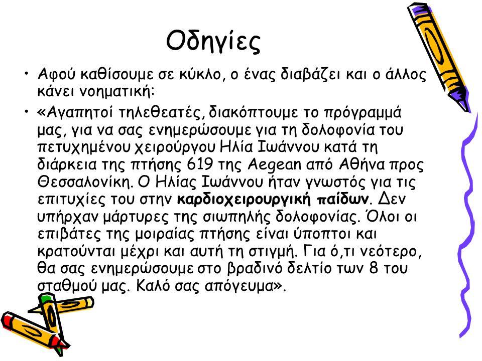 Οδηγίες Αφού καθίσουμε σε κύκλο, ο ένας διαβάζει και ο άλλος κάνει νοηματική: «Αγαπητοί τηλεθεατές, διακόπτουμε το πρόγραμμά μας, για να σας ενημερώσουμε για τη δολοφονία του πετυχημένου χειρούργου Ηλία Ιωάννου κατά τη διάρκεια της πτήσης 619 της Aegean από Αθήνα προς Θεσσαλονίκη.