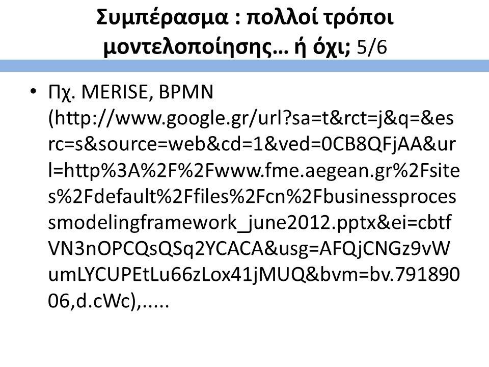 Συμπέρασμα : πολλοί τρόποι μοντελοποίησης… ή όχι; 5/6 Πχ. MERISE, BPMN (http://www.google.gr/url?sa=t&rct=j&q=&es rc=s&source=web&cd=1&ved=0CB8QFjAA&u