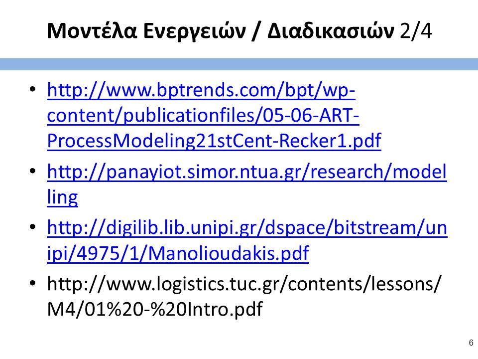 Μοντέλα Ενεργειών / Διαδικασιών 2/4 http://www.bptrends.com/bpt/wp- content/publicationfiles/05-06-ART- ProcessModeling21stCent-Recker1.pdf http://www.bptrends.com/bpt/wp- content/publicationfiles/05-06-ART- ProcessModeling21stCent-Recker1.pdf http://panayiot.simor.ntua.gr/research/model ling http://panayiot.simor.ntua.gr/research/model ling http://digilib.lib.unipi.gr/dspace/bitstream/un ipi/4975/1/Manolioudakis.pdf http://digilib.lib.unipi.gr/dspace/bitstream/un ipi/4975/1/Manolioudakis.pdf http://www.logistics.tuc.gr/contents/lessons/ M4/01%20-%20Intro.pdf 6